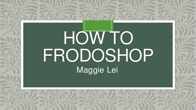 HOW TO FRODOSHOP Maggie Lei