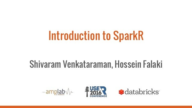 Introduction to SparkR Shivaram Venkataraman, Hossein Falaki