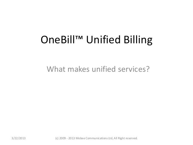 OneBill™ Unified Billing             What makes unified services?3/22/2013      (c) 2009 - 2013 Mobee Communications Ltd, ...