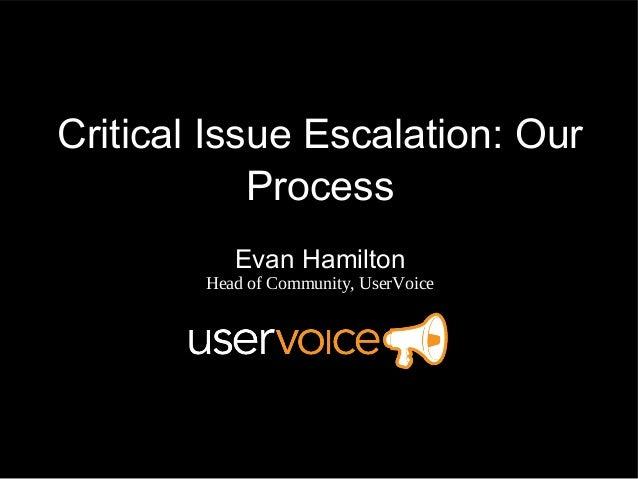 Critical Issue Escalation: Our            Process           Evan Hamilton        Head of Community, UserVoice