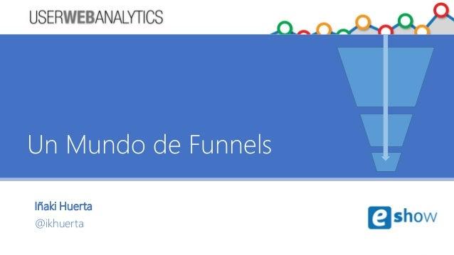 Iñaki Huerta @ikhuerta Un Mundo de Funnels