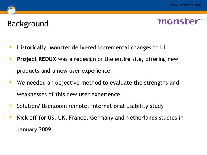 Background <ul><li>Historically, Monster delivered incremental changes to UI </li></ul><ul><li>Project REDUX  was a redesi...