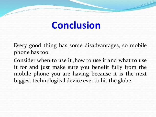 mobile phones advantages and disadvantages conclusion Check out our top free essays on disadvantages of using mobile phone to  mobile phones, advantage or disadvantage  t mobile performance 7 6 conclusion 8.