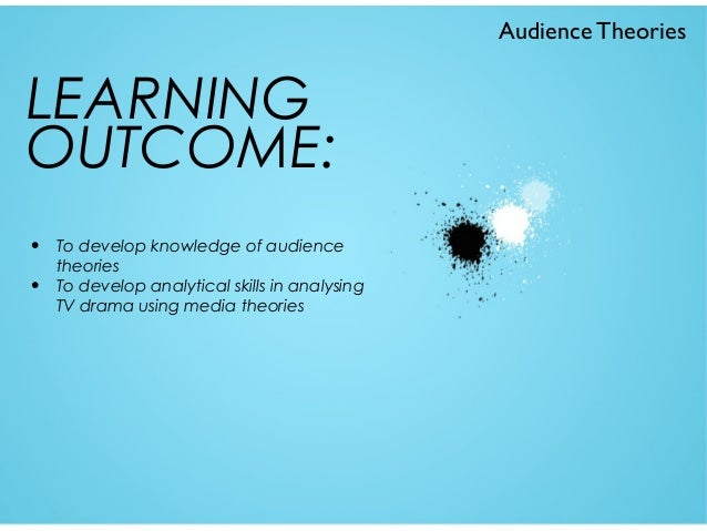 Audience Theories  LEARNING OUTCOME: • •  To develop knowledge of audience theories To develop analytical skills in analys...