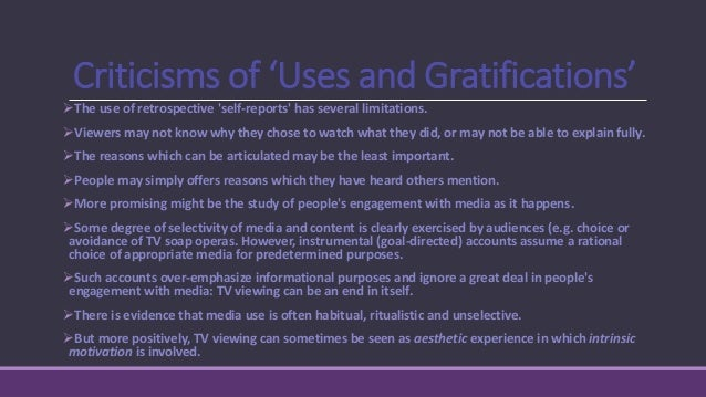 The U & G approach has been criticized as 'vulgar gratificationism'. It is individualistic and psychologist, tending to ...