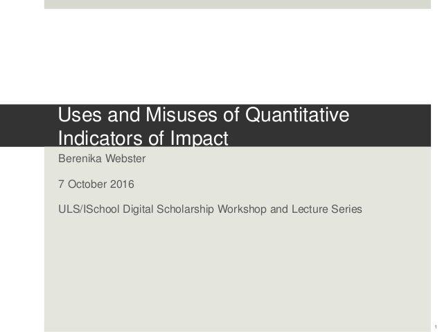 Uses and Misuses of Quantitative Indicators of Impact Berenika Webster 7 October 2016 ULS/ISchool Digital Scholarship Work...
