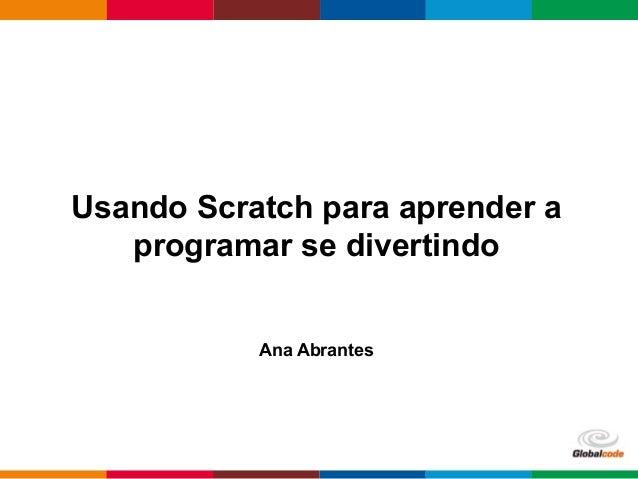 Globalcode – Open4education Usando Scratch para aprender a programar se divertindo Ana Abrantes