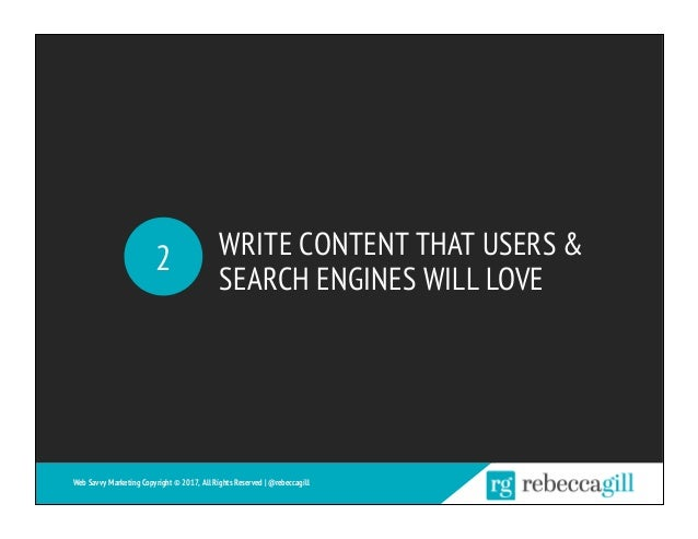 WRITE CONTENT THAT USERS & SEARCH ENGINES WILL LOVE 2 Web Savvy Marketing Copyright © 2017, All Rights Reserved   @rebecca...