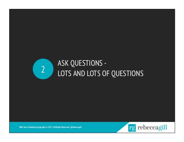 ASK QUESTIONS - LOTS AND LOTS OF QUESTIONS2 Web Savvy Marketing Copyright © 2017, All Rights Reserved   @rebeccagill