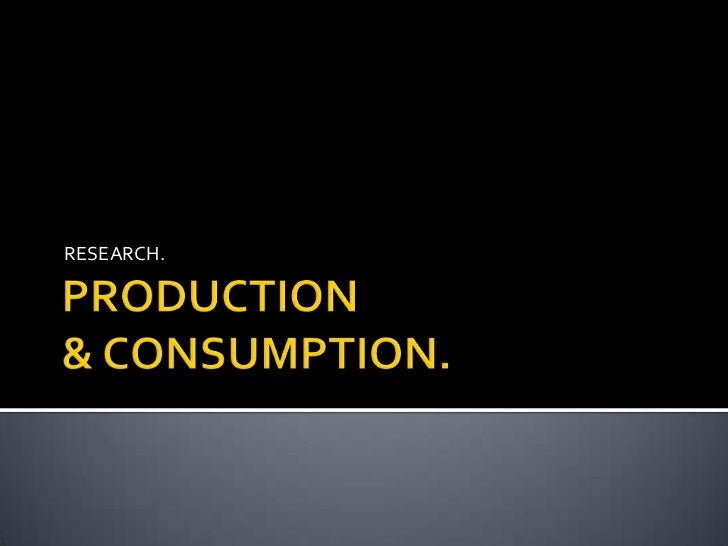 PRODUCTION & CONSUMPTION.<br />RESEARCH.<br />
