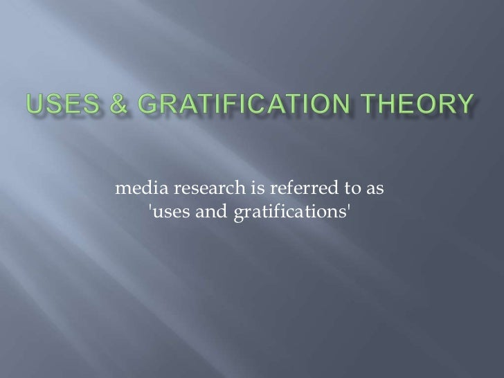 Uses & Gratification Theory<br />media research is referred to as 'uses and gratifications' <br />