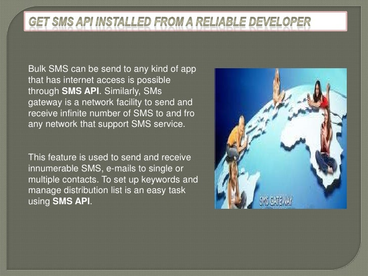 Bulk SMS can be send to any kind of appthat has internet access is possiblethrough SMS API. Similarly, SMsgateway is a net...