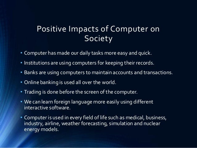 impact of computers on our society The impact of software on people and society the impact of computers and software has been a but the ever-increasing odds of identity theft and the constant need to keep our computers and electronic devices safe from hackers and data theft are a source of.