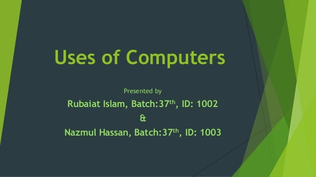 Uses of Computers Presented by Rubaiat Islam, Batch:37th, ID: 1002 & Nazmul Hassan, Batch:37th, ID: 1003