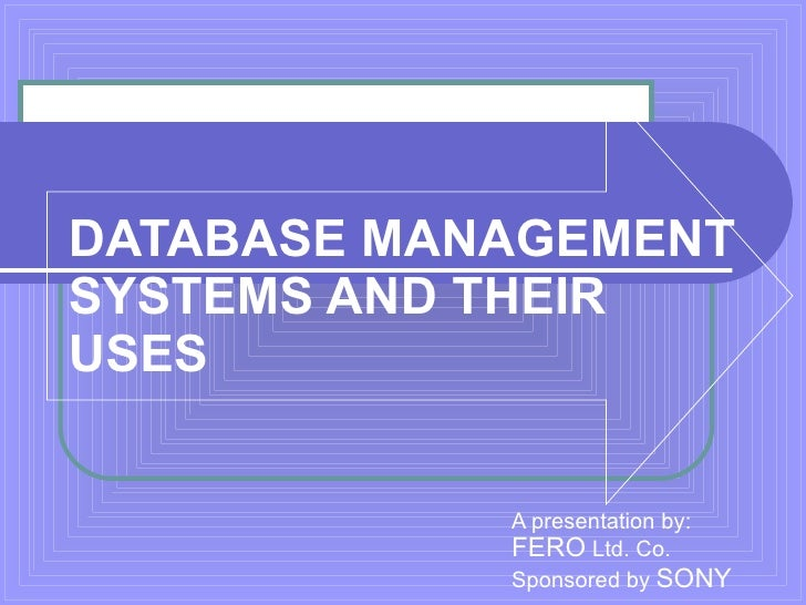 DATABASE MANAGEMENT SYSTEMS AND THEIR  USES A presentation by: FERO  Ltd. Co.   Sponsored by   SONY