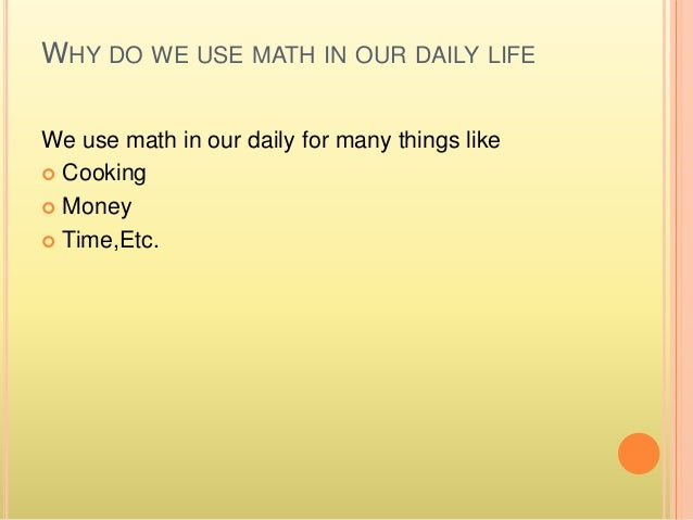 math in our every day life Algebra in everyday life we use algebra quite frequently in our everyday lives, and without even realizing it  [math ]10 items[/math]  i could go on like this.