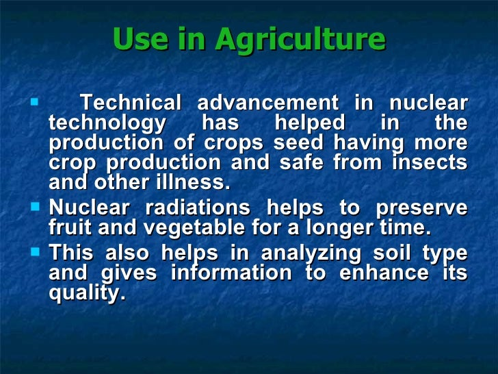 uses of nuclear energy in agriculture Support for the peaceful uses of nuclear energy is a critical component of the npt and global efforts to achieve sustainable development goals, and we are proud to be in the company of many that share our goal of expanding support in this area.