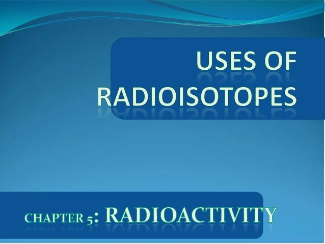 the use of radioisotopes Radioisotopes are used in the branch of nuclear medicine to convey information on the operation of a person's organs, or to treat specific diseases most of the time, radioisotopes are used by physicians and other scientists such as chemists, to make a quick and precise diagnoses of the patient's illness.