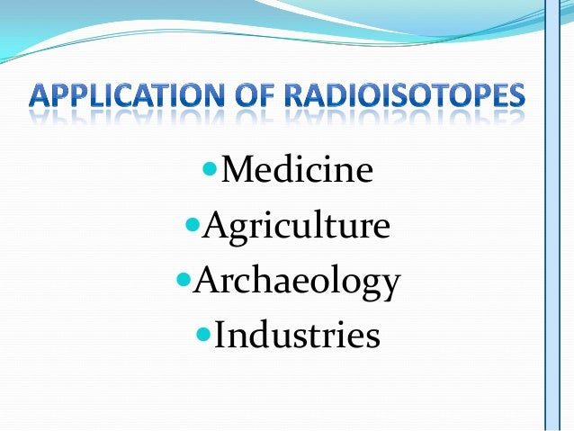 radioisotopes properties and uses Why are isotopes important   and over 3200 unstable or radioactive isotopes different isotopes of the same element often have completely different properties .