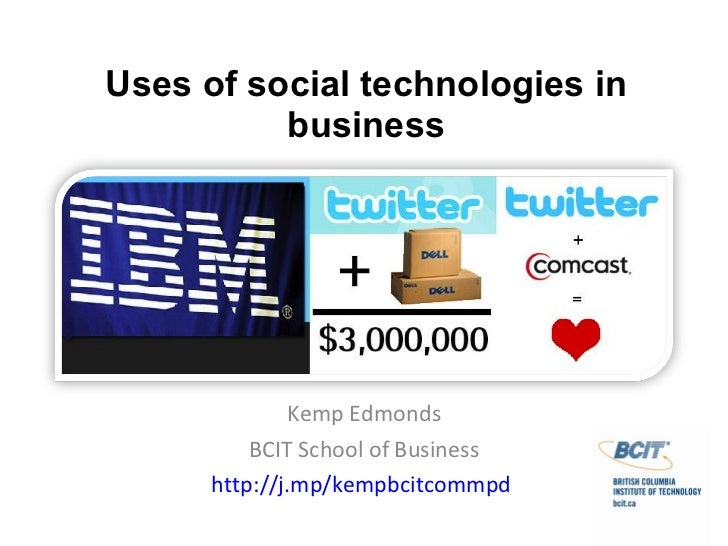 Uses of social technologies in business Kemp Edmonds BCIT School of Business http://j.mp/kempbcitcommpd