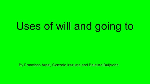 Uses of will and going to By Francisco Aresi, Gonzalo Irazusta and Bautista Buljevich