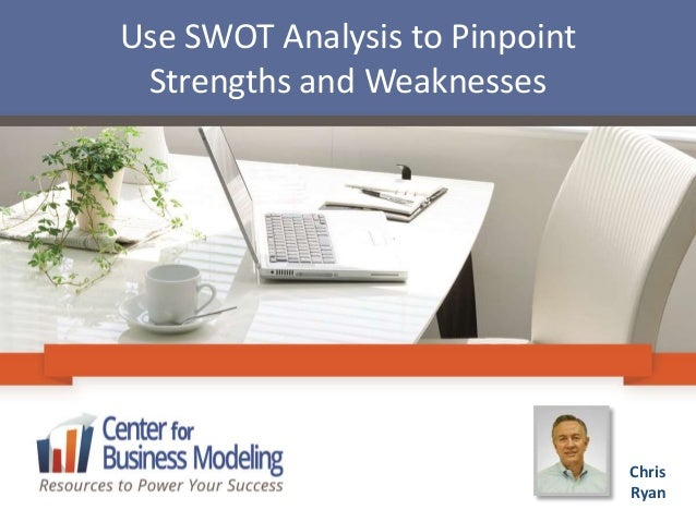 Use SWOT Analysis to Pinpoint Strengths and Weaknesses Chris Ryan
