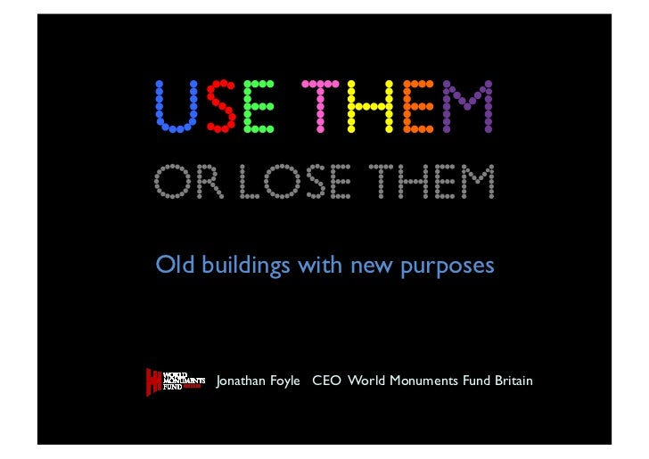 USE ThemOR LOSE themOld buildings with new purposes      Jonathan Foyle CEO World Monuments Fund Britain