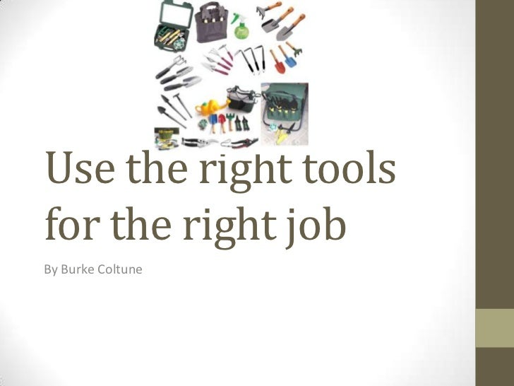 Use the right tools for the right job<br />By Burke Coltune<br />