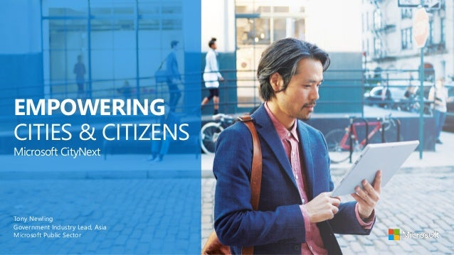 EMPOWERING CITIES & CITIZENS Tony Newling Government Industry Lead, Asia Microsoft Public Sector Microsoft CityNext