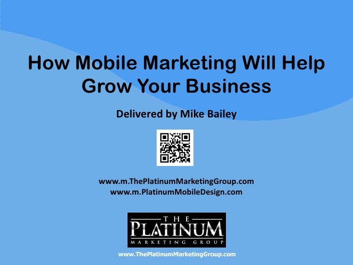 How Mobile Marketing Will Help    Grow Your Business          Delivered by Mike Bailey       www.m.ThePlatinumMarketingGro...