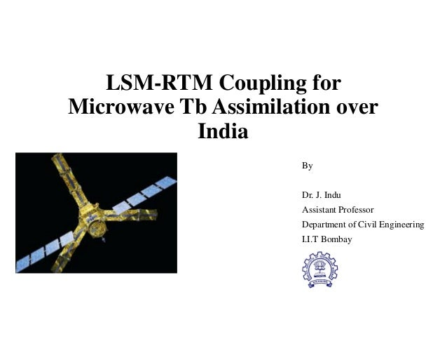 LSM-RTM Coupling for Microwave Tb Assimilation over India By Dr. J. Indu Assistant Professor Department of Civil Engineeri...
