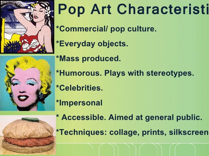 the history and characteristics of pop art In this letter to the smithsons, the british artist richard hamilton uses the term pop art his assumption that the smithsons were already aware of the term (he lists its characteristics but does not feel the need to define it as a new term) indicates that pop art as a term was already known in the uk by january 1957 when the letter was.