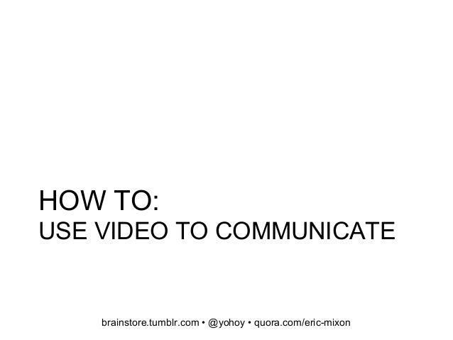 HOW TO: USE VIDEO TO COMMUNICATE brainstore.tumblr.com • @yohoy • quora.com/eric-mixon