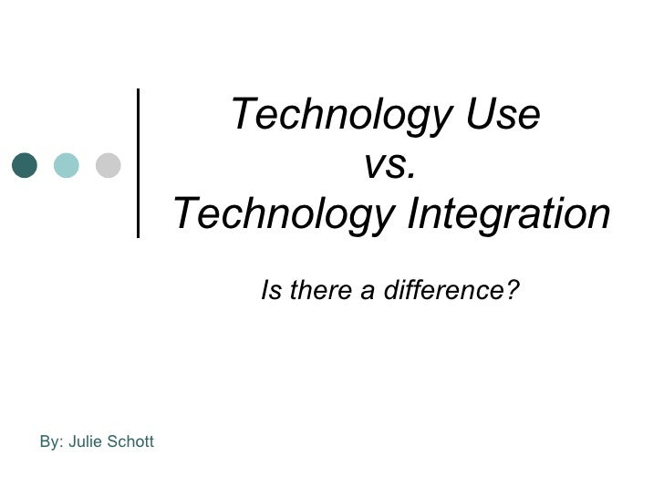 Technology Use  vs. Technology Integration Is there a difference? By: Julie Schott