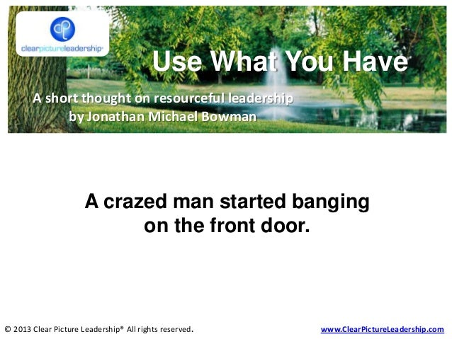 Use What You Have A short thought on resourceful leadership by Jonathan Michael Bowman © 2013 Clear Picture Leadership® Al...