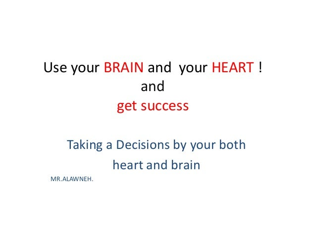 Use your BRAIN and your HEART ! and get success Taking a Decisions by your both heart and brain MR.ALAWNEH.
