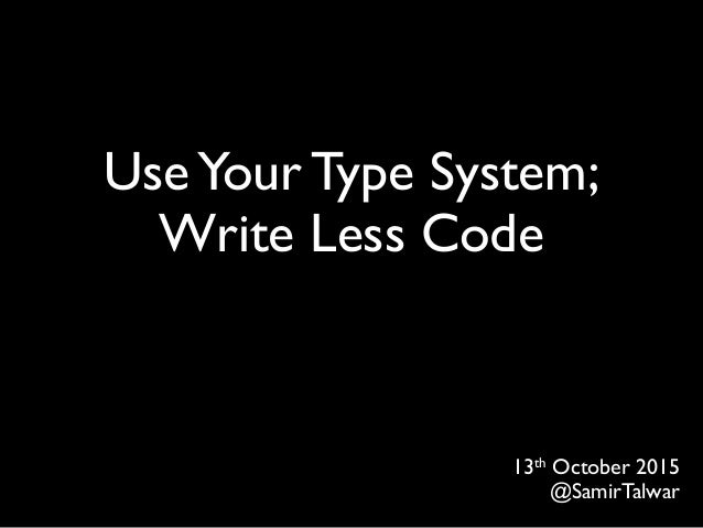 UseYour Type System; Write Less Code 13th October 2015 @SamirTalwar