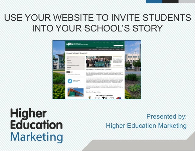 USE YOUR WEBSITE TO INVITE STUDENTS INTO YOUR SCHOOL'S STORY Presented by: Higher Education Marketing