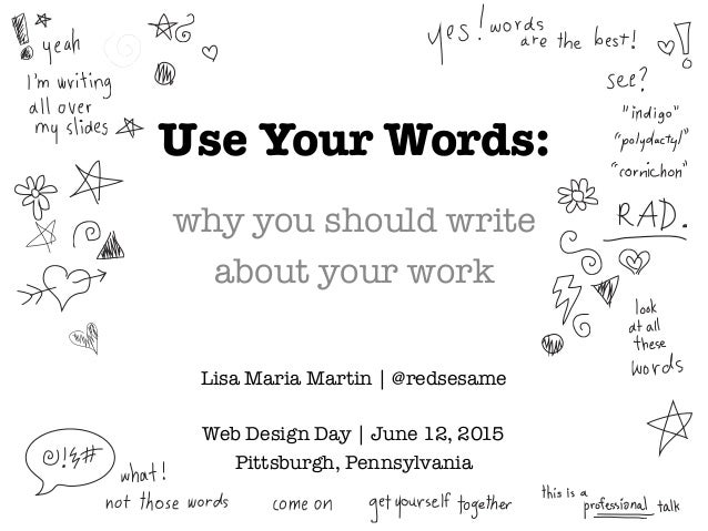 Use Your Words: why you should write  about your work Lisa Maria Martin | @redsesame  Web Design Day | June 12, 2015 Pitts...