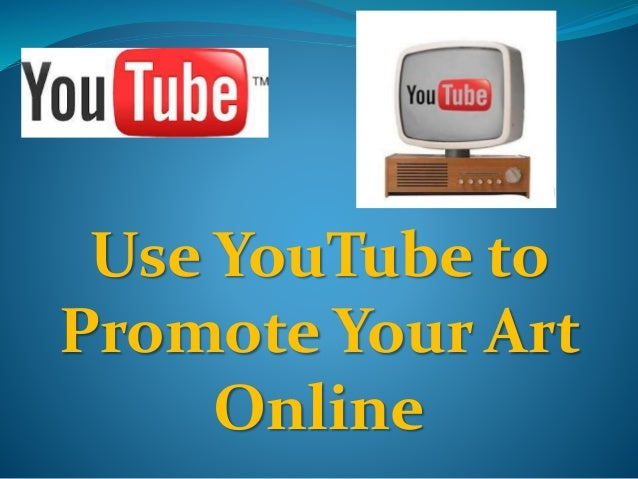 Use YouTube to  Promote Your Art  Online