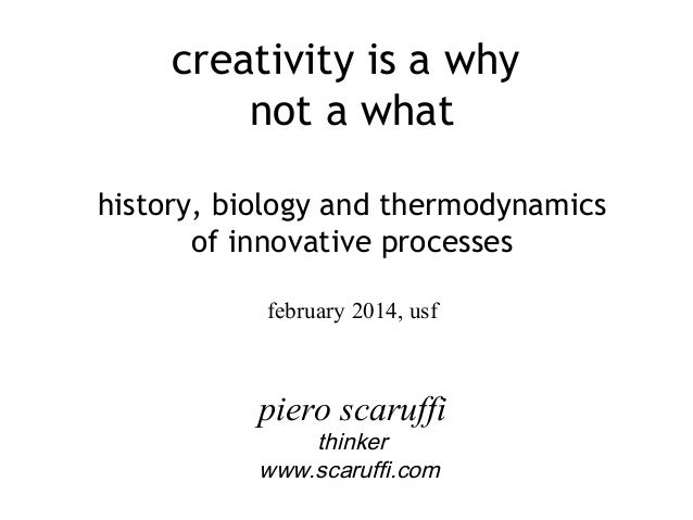 creativity is a why not a what history, biology and thermodynamics of innovative processes february 2014, usf  piero scaru...