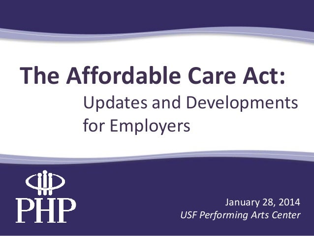 The Affordable Care Act: Updates and Developments for Employers  January 28, 2014 USF Performing Arts Center