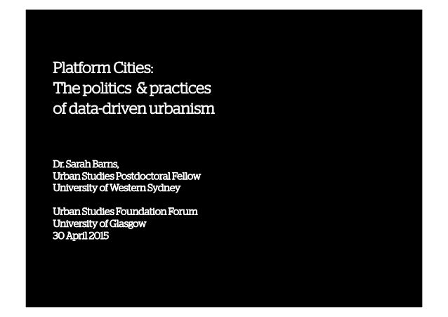 Platform Cities: The politics & practices of data-driven urbanism Dr. Sarah Barns, Urban Studies Postdoctoral Fellow Unive...