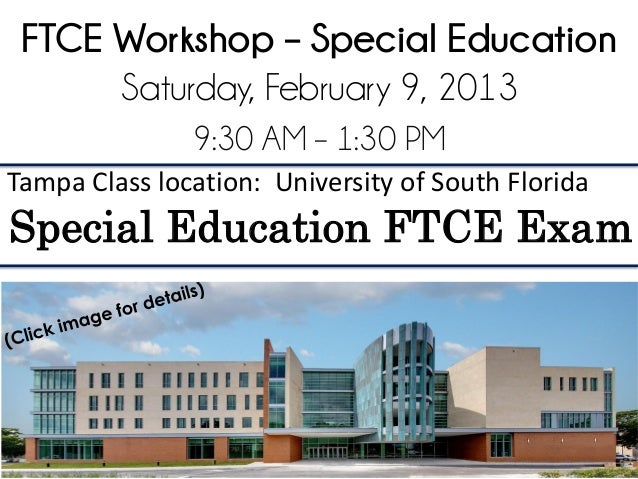 FTCE Workshop – Special Education      Saturday, February 9, 2013               9:30 AM – 1:30 PMTampa Class location: Uni...