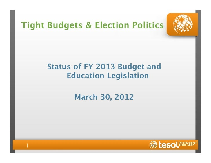 Tight Budgets & Election Politics      Status of FY 2013 Budget and           Education Legislation            March 30, 2...