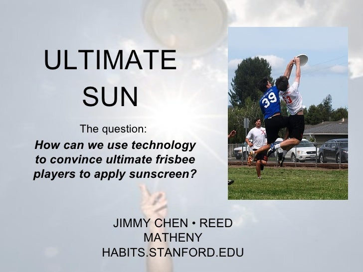 ULTIMATE SUN How can we use technology to convince ultimate frisbee players to apply sunscreen? JIMMY CHEN  •  REED MATHEN...