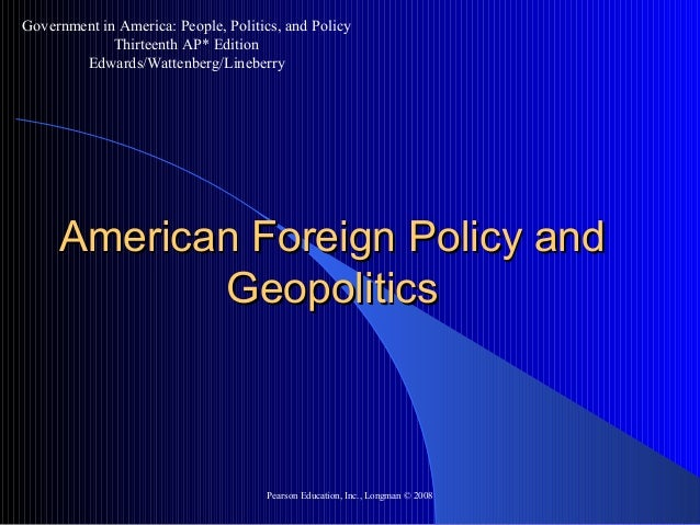 Pearson Education, Inc., Longman © 2008 American Foreign Policy andAmerican Foreign Policy and GeopoliticsGeopolitics Gove...