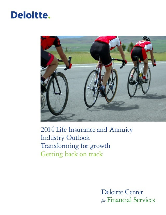 2014 Life Insurance and Annuity Industry Outlook Transforming for growth Getting back on track Deloitte Center for Financi...