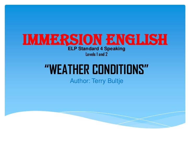 """Immersion English      ELP Standard 4 Speaking             Levels 1 and 2  """"WEATHER CONDITIONS""""      Author: Terry Bultje"""