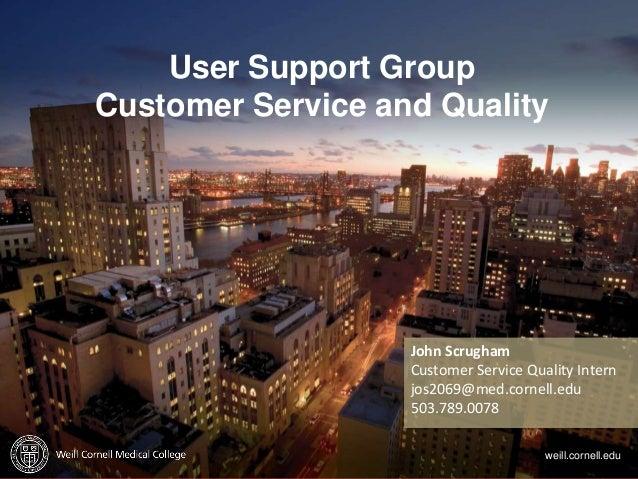p. 1 User Support Group Customer Service and Quality weill.cornell.edu John Scrugham Customer Service Quality Intern jos20...
